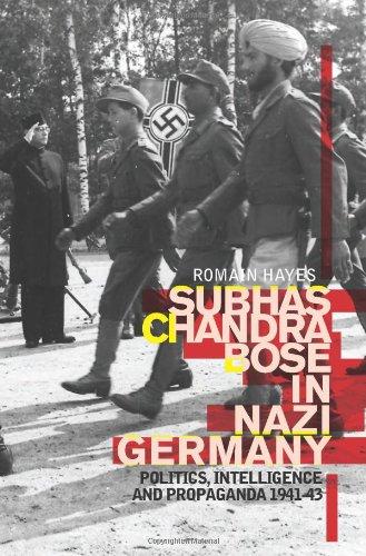 Subhas Chandra Bose in Nazi Germany: Politics, Intelligence and Propaganda 1941-1943