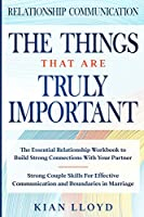 Relationship Communication: THE THINGS THAT ARE TRULY IMPORTANT - The Essential Relationship Workbook To Build Strong Connections With Your Partner
