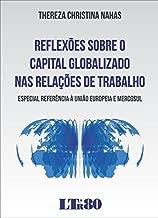 Reflexões Sobre o Capital Globalizado nas Relações de Trabalho. Especial Referência à União Europeia e Mercosul