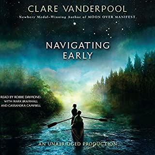 Navigating Early                   By:                                                                                                                                 Clare Vanderpool                               Narrated by:                                                                                                                                 Robbie Daymond,                                                                                        Mark Bramhall,                                                                                        Cassandra Campbell                      Length: 7 hrs and 20 mins     222 ratings     Overall 4.5