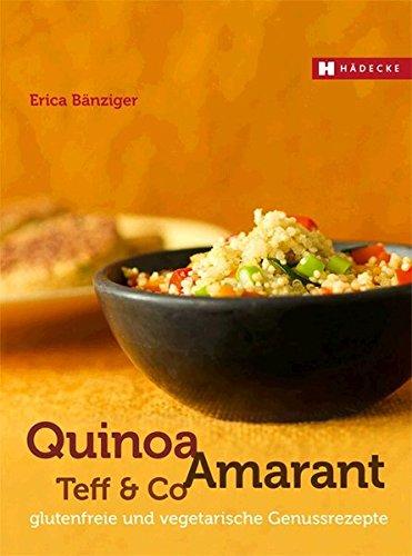 Quinoa, Amarant, Teff & Co.: glutenfreie und vegetarische Genussrezepte
