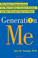 Generation Me: Why Today's Young Americans Are More Confident, Assertive, Entitled--and More Miserable Than Ever Before
