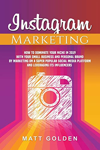 Instagram Marketing: How to Dominate Your Niche in 2019 with Your Small Business and Personal Brand by Marketing on a Super Popular Social Media Platform and Leveraging its Influencers