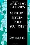 Morning Glories: Municipal Reform in the Southwest (Princeton Studies in American Politics: Historical, International,...