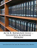Acta B. Raymundi Lulli ... Lullistica Academiae Patroni