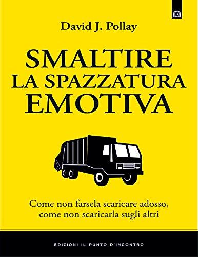 Smaltire la spazzatura emotiva: Come non scaricarla sugli altri, come non farsela scaricare addosso. (Salute, benessere e psiche)