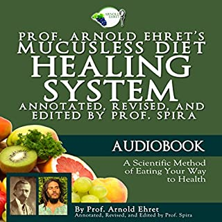 Prof. Arnold Ehret's Mucusless Diet Healing System: Annotated, Revised, and Edited by Prof. Spira                   By:                                                                                                                                 Arnold Ehret                               Narrated by:                                                                                                                                 Justin Fraction                      Length: 5 hrs and 38 mins     14 ratings     Overall 4.6