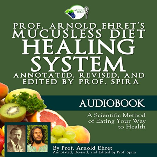 Prof. Arnold Ehret's Mucusless Diet Healing System: Annotated, Revised, and Edited by Prof. Spira cover art