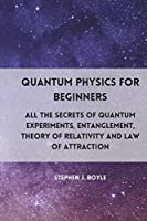 Quantum Physics for Beginners: All the secrets of quantum experiments, entanglement, theory of relativity and law of attraction