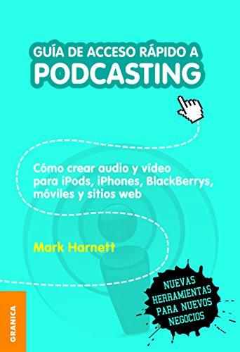 Guía de acceso rápido a podcasting: Cómo Crear Audio Y Video Para IPods, IPhones, Blackberries, Móviles Y Webs (Spanish Edition)