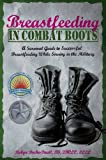 Breastfeeding in Combat Boots: A Survival Guide to Successful Breastfeeding While Serving in the...