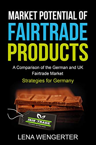 Market Potential of Fairtrade Products: A Comparison of the German and UK Fairtrade Market - Strategies for Germany (English Edition)