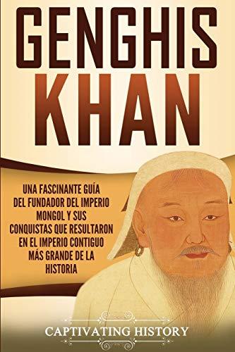 Genghis Khan: Una fascinante guía del fundador del Imperio mongol y sus conquistas que resultaron en el imperio contiguo más grande de la historia (Spanish Edition)