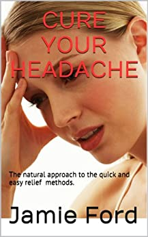 Cure Your Headache: The Natural Approach To The Quick And Easy Relief Methods by [Jamie Ford]