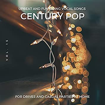 Century Pop - Upbeat And Fun-Going Vocal Songs For Drives And Casual Parties At Home, Vol. 15