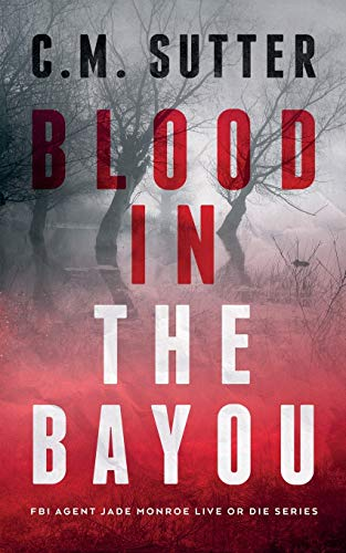 Compare Textbook Prices for Blood in the Bayou: A Bone-Chilling FBI Thriller FBI Agent Jade Monroe Live or Die Series  ISBN 9798737068394 by Sutter, C. M.