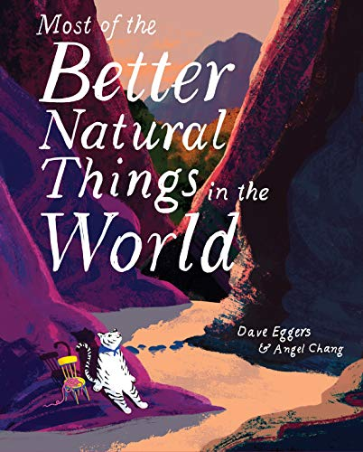 Compare Textbook Prices for Most of the Better Natural Things in the World: Juvenile Fiction, Nature Book for Kids, Wordless Picture Book Illustrated Edition ISBN 9781452162829 by Eggers, Dave,Chang, Angel