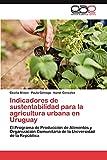 Indicadores de Sustentabilidad Para La Agricultura Urbana En Uruguay: El Programa de Producción de Alimentos y Organización Comunitaria de la Universidad de la República