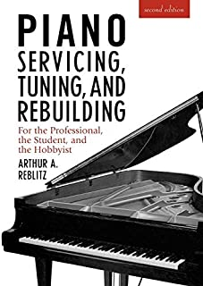 Piano Servicing, Tuning, & Rebuilding: For the Professional, the Student, the Hobbyist