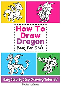 How To Draw Dragon Book For Kids Easy Step-By-Step Drawing Tutorials by [Sophia Williams]