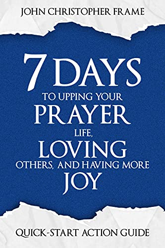 7 Days to Upping Your Prayer Life, Loving Others, and Having More Joy: Quick-Start Action Guide