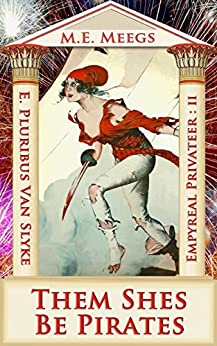 Them Shes Be Pirates: A Salacious Romp among Maniacal Cutthroats & Mythical Coquettes (Empyreal Privateer Trilogy Book 2) by [E. Pluribus Van Slyke, M.E. Meegs]