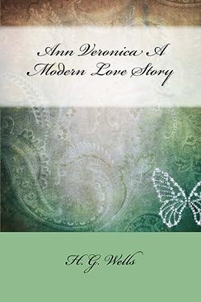 Ann Veronica A Modern Love Story by H. G. Wells: Ann Veronica A Modern Love Story by H. G. Wells
