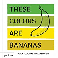 These Colors Are Bananas: Published in association with the Whitney Museum of American Art