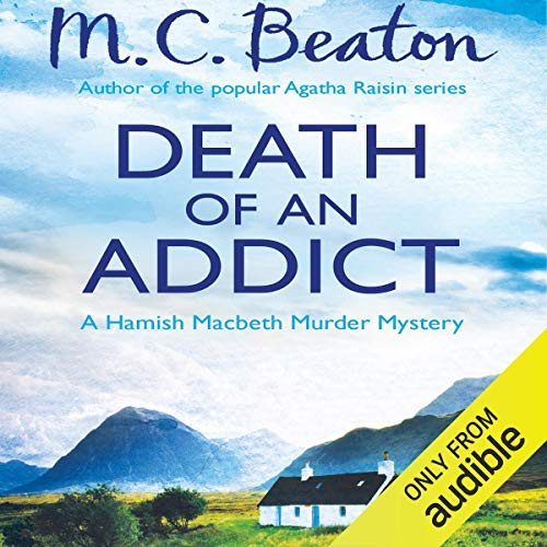 Death of an Addict     Hamish Macbeth, Book 15              By:                                                                                                                                 M. C. Beaton                               Narrated by:                                                                                                                                 David Monteath                      Length: 5 hrs and 49 mins     6 ratings     Overall 4.8