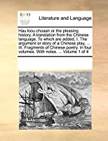 Hau Kiou Choaan or the Pleasing History. a Translation from the Chinese Language. to Which Are Added, I. the Argument or Story of a Chinese Play, ... III. Fragments of Chinese Poetry. in Four Volumes. with Notes. ... Volume 1 of 4