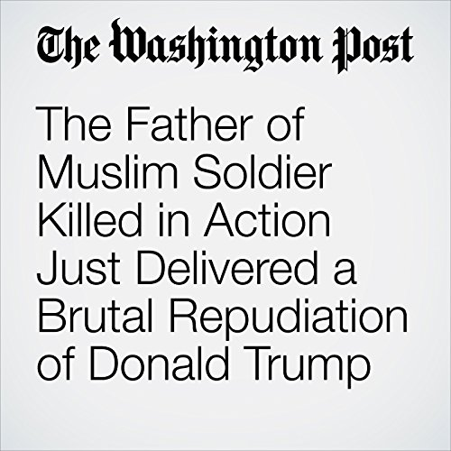 The Father of Muslim Soldier Killed in Action Just Delivered a Brutal Repudiation of Donald Trump  cover art