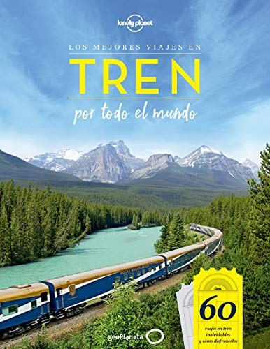 Los mejores viajes en tren por todo el mundo: 60 viajes en tren inolvidables y cómo disfrutarlos