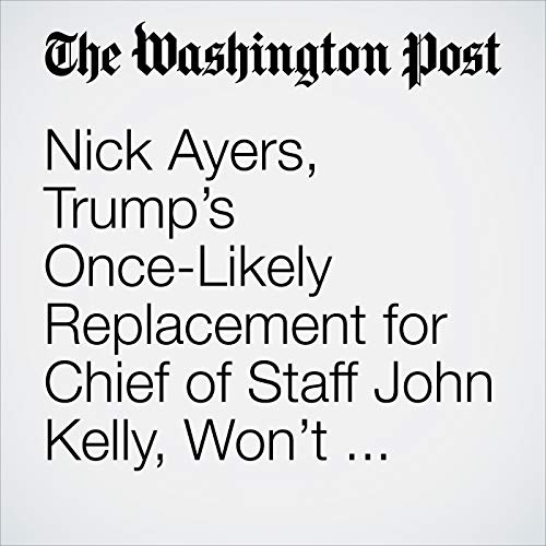 Nick Ayers, Trump's Once-Likely Replacement for Chief of Staff John Kelly, Won't Take the Job audiobook cover art