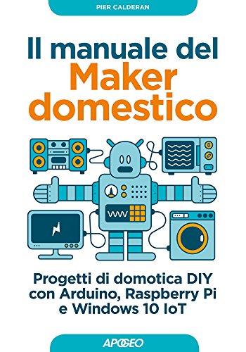 Il manuale del Maker domestico: Progetti di domotica DIY con Arduino, Raspberry Pi e Windows 10 IoT (Italian Edition)