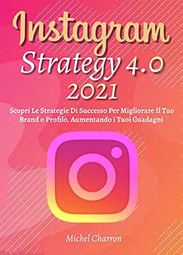 Instagram Strategy 4.0; Scopri Le Strategie Di Successo Per Migliorare Il Tuo Brand o Profilo, Aumentando i Tuoi Guadagni
