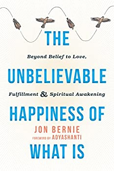 The Unbelievable Happiness of What Is  Beyond Belief to Love Fulfillment and Spiritual Awakening