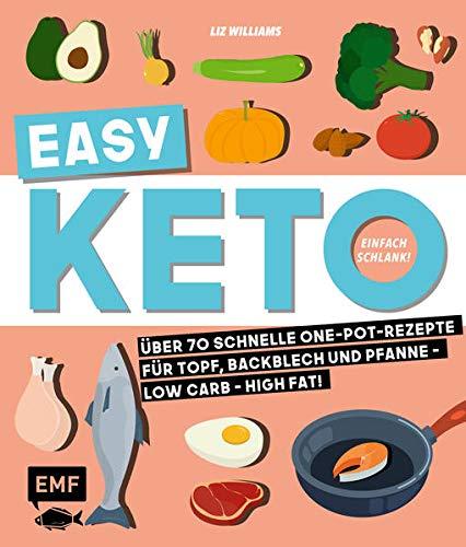 Easy Keto – Einfach schlank!: Über 70 schnelle One-Pot-Rezepte für Topf, Backblech und Pfanne – Low Carb – High Fat!