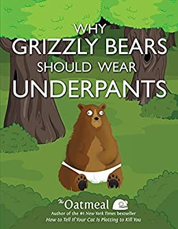 Why Grizzly Bears Should Wear Underpants (The Oatmeal Book 4) by [Matthew Inman]