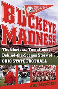 Buckeye Madness: The Glorious, Tumultuous, Behind-the-Scenes Story of Ohio State Football by [Joe Menzer]