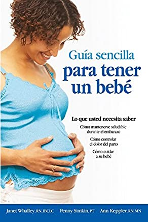 Guia sencilla para tender un bebe / The Simple Guide to Having a Baby: Todo lo que debes saber/ What You Need to Know