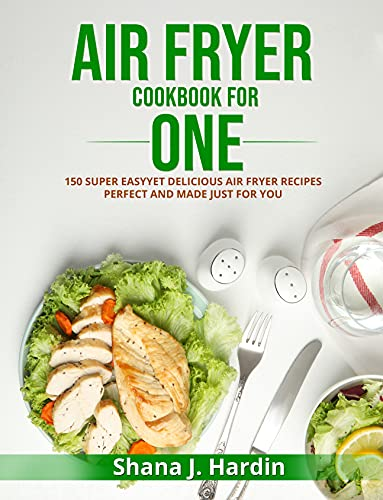 AIR FRYER COOKBOOK FOR ONE: 150 SUPER EASY YET DELICIOUS AIR FRYER RECIPES PERFECT AND MADE JUST FOR YOU
