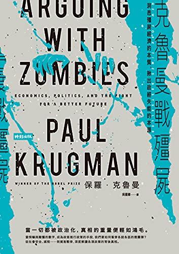 克魯曼戰殭屍:洞悉殭屍經濟的本質,揪出政經失能的本源: Arguing with Zombies: Economics, Politics, and the Fight for a Better Future (Traditional Chinese Edition)
