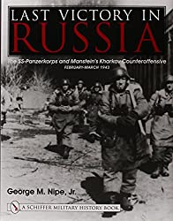 Last Victory in Russia: The SS-Panzerkorps and Manstein's Kharkov Counteroffensive, February-March 1943 (Schiffer Military History Book): George M., Jr. Nipe