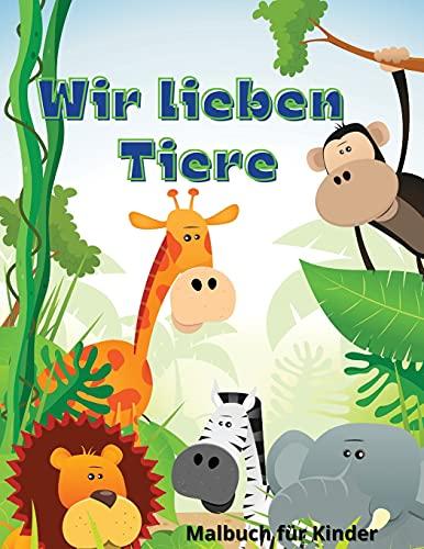 WIR LIEBEN TIERE: Perfektes Geschenk für den Internationalen Kindertag ¿ Malbuch für Kinder ¿ Niedliche und glückliche Tiere Malbuch für Kinder von 6 bis 10 Jahren