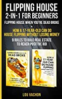 Flipping House 2 In 1 For Beginners: Flipping House When You're Dead Broke + How a 17-Year-Old Can Do House Flipping Without Losing Money - 9 Rules to Rule Real Estate to Reach Positive ROI