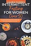 Intermittent Fasting for Women Over 50: The Complete Beginner's Guide to Weight Loss, Increased Energy and Detoxing Your Body With the Process of Metabolic Autophagy