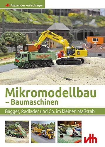 Mikromodellbau – Baumaschinen: Bagger, Radlader und Co. im kleinen Maßstab