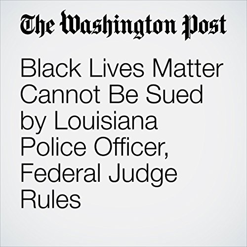 Black Lives Matter Cannot Be Sued by Louisiana Police Officer, Federal Judge Rules audiobook cover art