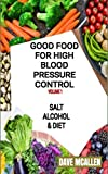Good Food For High Blood Pressure Control VOLUME 1: Salt, Alcohol & Diet