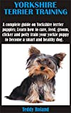 YORKSHIRE TERRIER TRAINING: A complete guide on Yorkshire terrier puppies; Learn how to care, feed, groom, clicker and potty train your yorkie puppy to become a smart and healthy dog.
